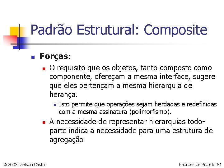 Padrão Estrutural: Composite n Forças: n O requisito que os objetos, tanto composto componente,