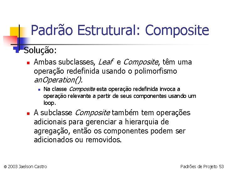 Padrão Estrutural: Composite n Solução: n Ambas subclasses, Leaf e Composite, têm uma operação