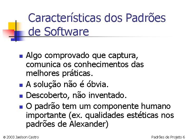 Características dos Padrões de Software n n Algo comprovado que captura, comunica os conhecimentos
