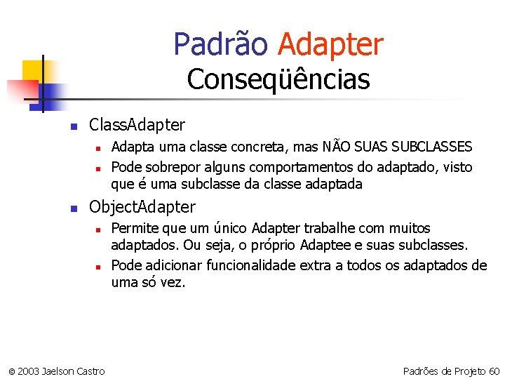 Padrão Adapter Conseqüências n Class. Adapter n n n Adapta uma classe concreta, mas