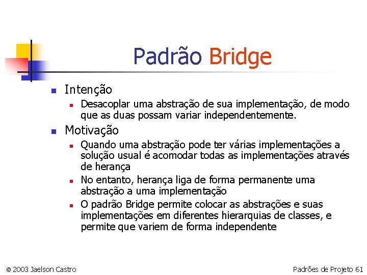 Padrão Bridge n Intenção n n Desacoplar uma abstração de sua implementação, de modo