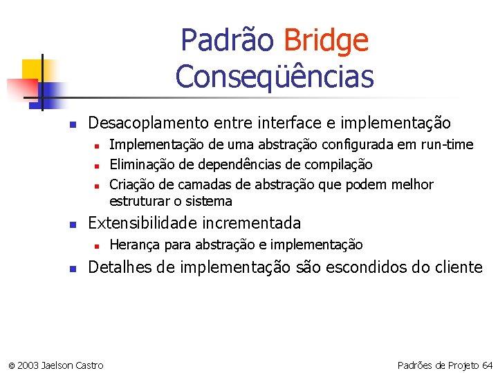 Padrão Bridge Conseqüências n Desacoplamento entre interface e implementação n n Extensibilidade incrementada n
