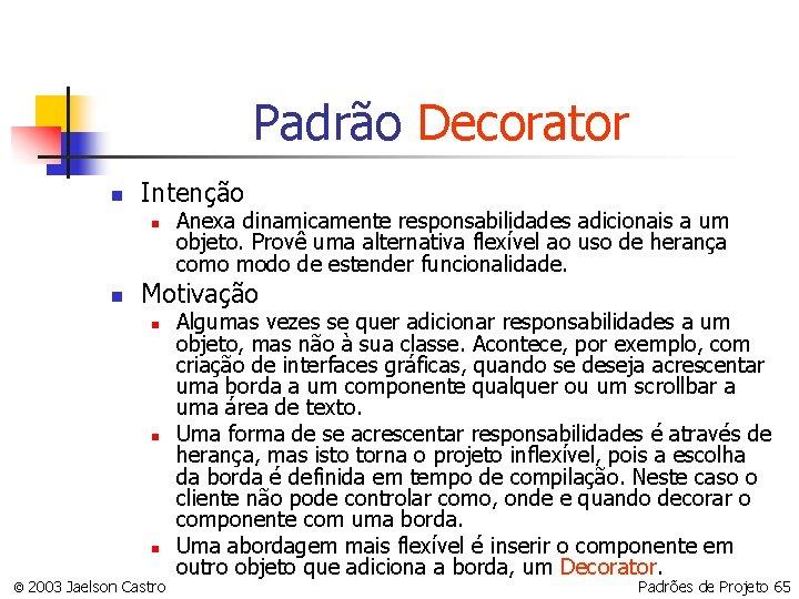 Padrão Decorator n Intenção n n Anexa dinamicamente responsabilidades adicionais a um objeto. Provê