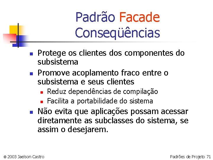 Padrão Facade Conseqüências n n Protege os clientes dos componentes do subsistema Promove acoplamento