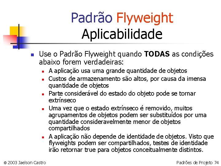 Padrão Flyweight Aplicabilidade n Use o Padrão Flyweight quando TODAS as condições abaixo forem