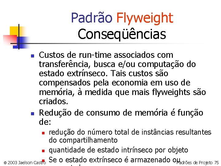 Padrão Flyweight Conseqüências n n Custos de run-time associados com transferência, busca e/ou computação