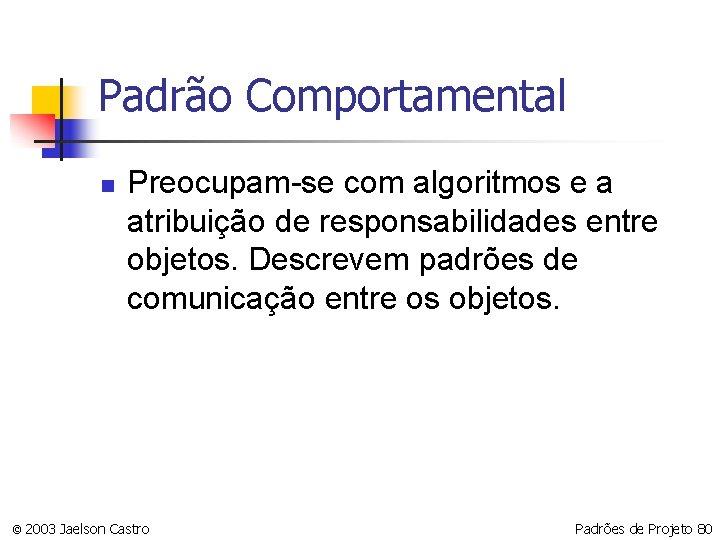 Padrão Comportamental n Preocupam-se com algoritmos e a atribuição de responsabilidades entre objetos. Descrevem