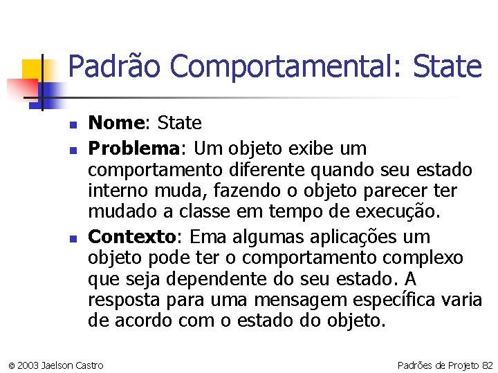 Padrão Comportamental: State n n n Nome: State Problema: Um objeto exibe um comportamento