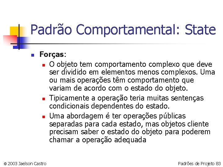 Padrão Comportamental: State n Forças: n O objeto tem comportamento complexo que deve ser