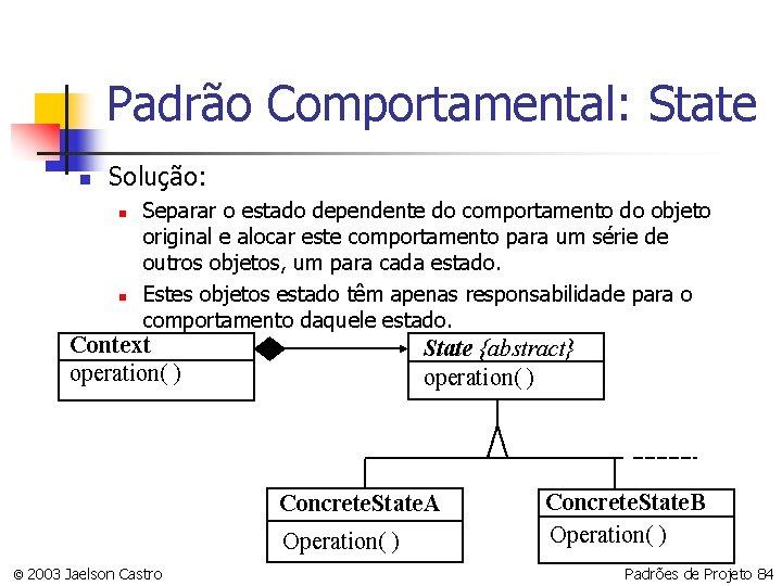Padrão Comportamental: State n Solução: n n Separar o estado dependente do comportamento do