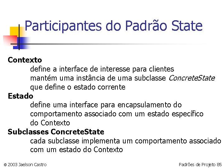 Participantes do Padrão State Contexto define a interface de interesse para clientes mantém uma