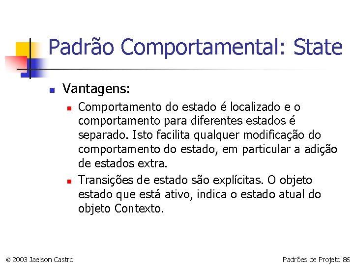 Padrão Comportamental: State n Vantagens: n n © 2003 Jaelson Castro Comportamento do estado