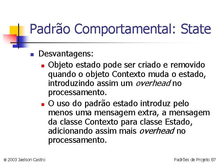 Padrão Comportamental: State n Desvantagens: n Objeto estado pode ser criado e removido quando