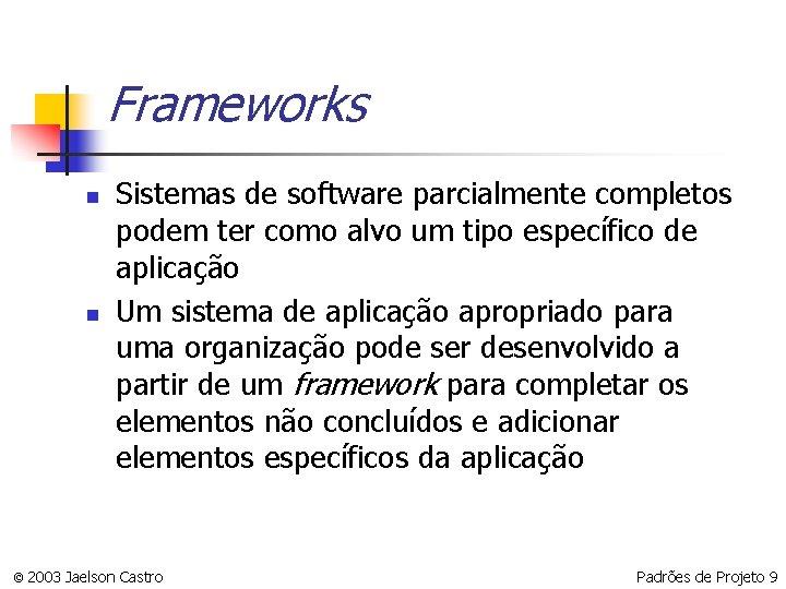 Frameworks n n Sistemas de software parcialmente completos podem ter como alvo um tipo