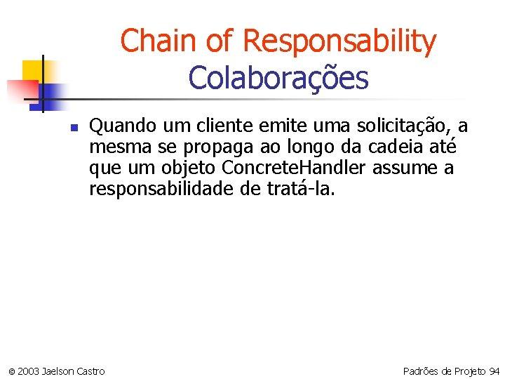 Chain of Responsability Colaborações n Quando um cliente emite uma solicitação, a mesma se