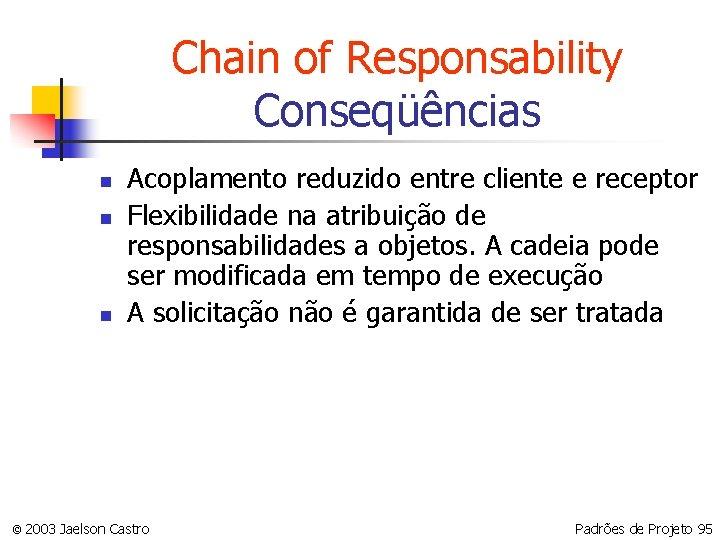 Chain of Responsability Conseqüências n n n Acoplamento reduzido entre cliente e receptor Flexibilidade