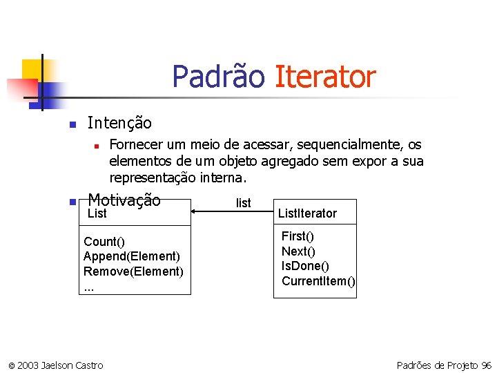 Padrão Iterator n Intenção n n Fornecer um meio de acessar, sequencialmente, os elementos