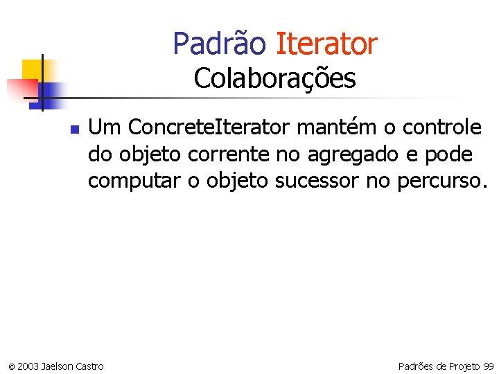 Padrão Iterator Colaborações n Um Concrete. Iterator mantém o controle do objeto corrente no