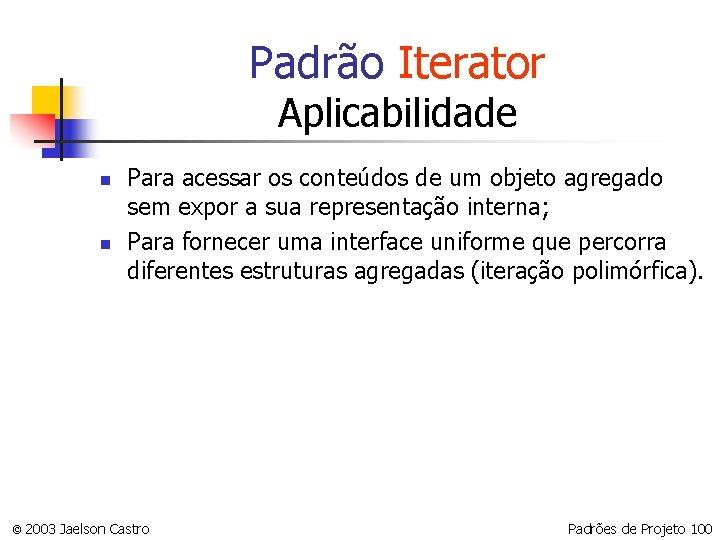 Padrão Iterator Aplicabilidade n n Para acessar os conteúdos de um objeto agregado sem