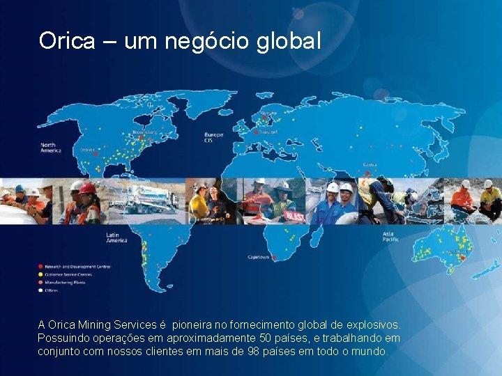 Orica – um negócio global A Orica Mining Services é pioneira no fornecimento global