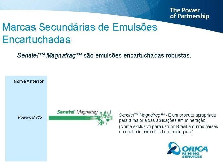 Marcas Secundárias de Emulsões Encartuchadas Senatel™ Magnafrag™ são emulsões encartuchadas robustas. Nome Anterior Powergel