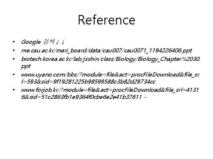Reference • Google 검색↓↓ • me. cau. ac. kr/mari_board/data/cau 0071_1194226406. ppt • biotech. korea.