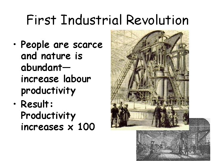 First Industrial Revolution • People are scarce and nature is abundant— increase labour productivity