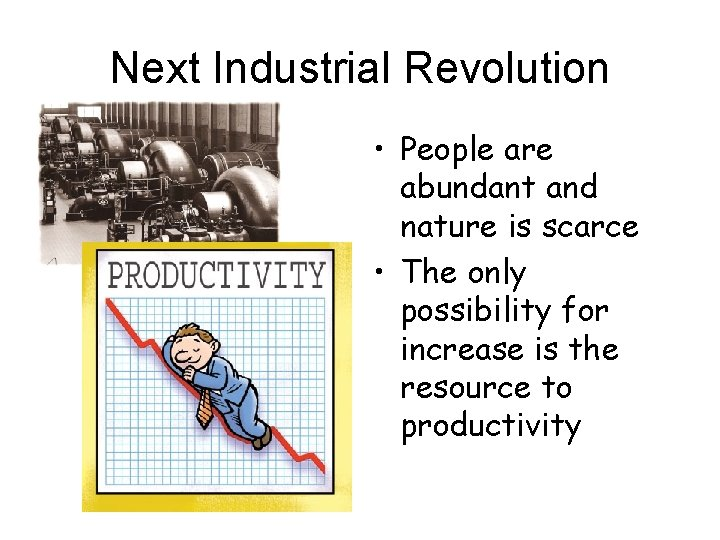 Next Industrial Revolution • People are abundant and nature is scarce • The only
