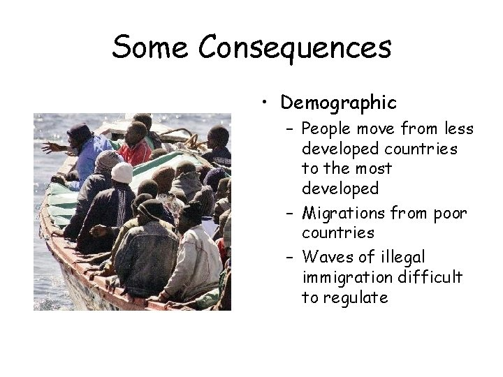 Some Consequences • Demographic – People move from less developed countries to the most