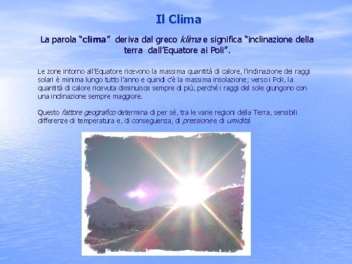 """Il Clima La parola """"clima"""" deriva dal greco klìma e significa """"inclinazione della terra"""