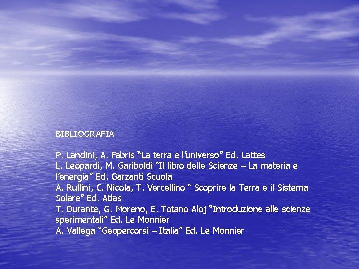 """BIBLIOGRAFIA P. Landini, A. Fabris """"La terra e l'universo"""" Ed. Lattes L. Leopardi, M."""