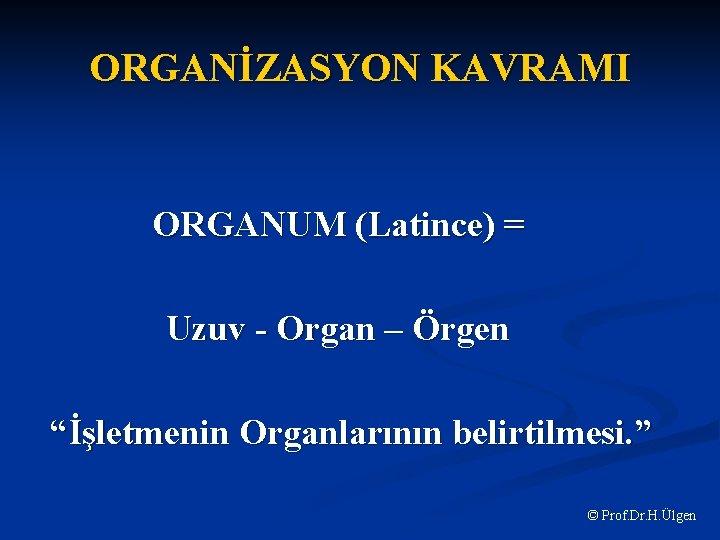 """ORGANİZASYON KAVRAMI ORGANUM (Latince) = Uzuv - Organ – Örgen """"İşletmenin Organlarının belirtilmesi. """""""