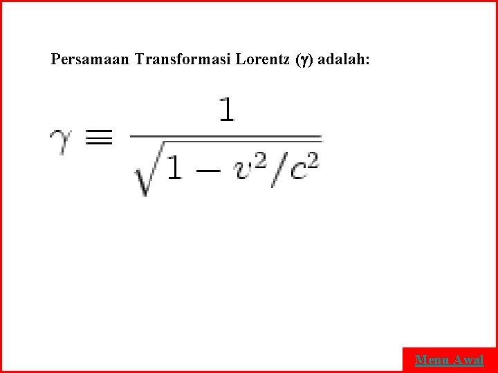 Persamaan Transformasi Lorentz ( ) adalah: Menu Awal