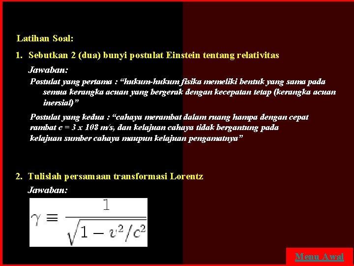 Latihan Soal: 1. Sebutkan 2 (dua) bunyi postulat Einstein tentang relativitas Jawaban: Postulat yang
