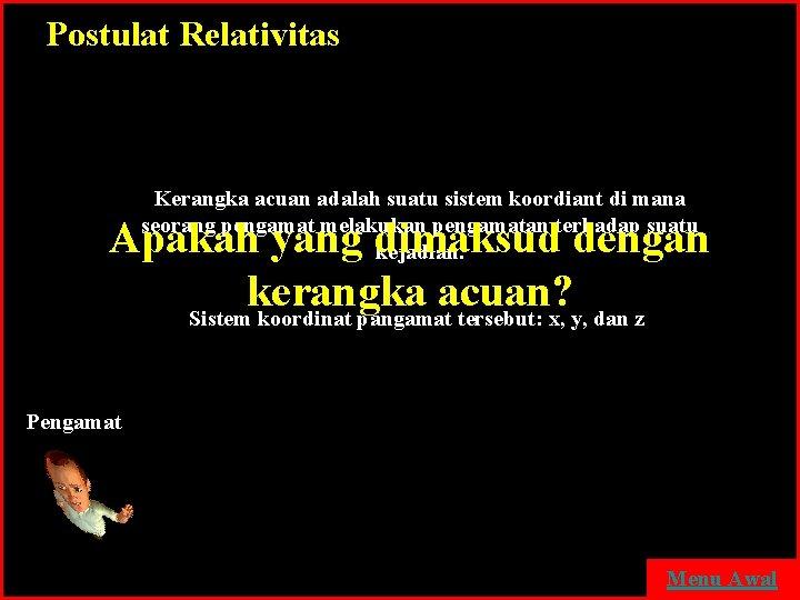 Postulat Relativitas Kerangka acuan adalah suatu sistem koordiant di mana seorang pengamat melakukan pengamatan
