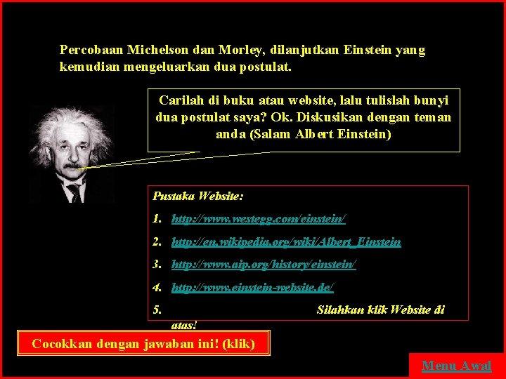 Percobaan Michelson dan Morley, dilanjutkan Einstein yang kemudian mengeluarkan dua postulat. Carilah di buku