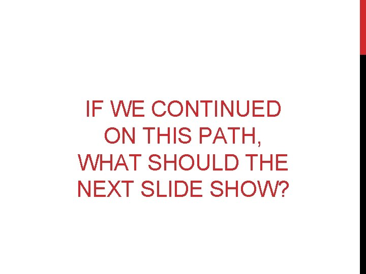 IF WE CONTINUED ON THIS PATH, WHAT SHOULD THE NEXT SLIDE SHOW?