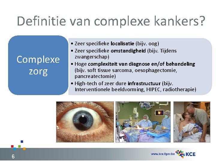 Definitie van complexe kankers? Complexe zorg 6 • Zeer specifieke localisatie (bijv. oog) •
