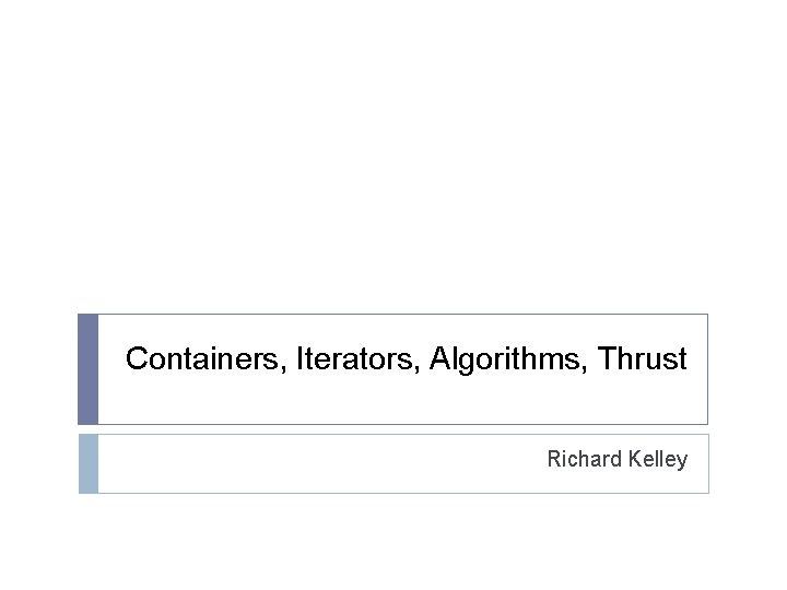 Containers, Iterators, Algorithms, Thrust Richard Kelley