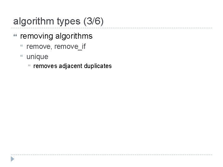 algorithm types (3/6) removing algorithms remove, remove_if unique removes adjacent duplicates