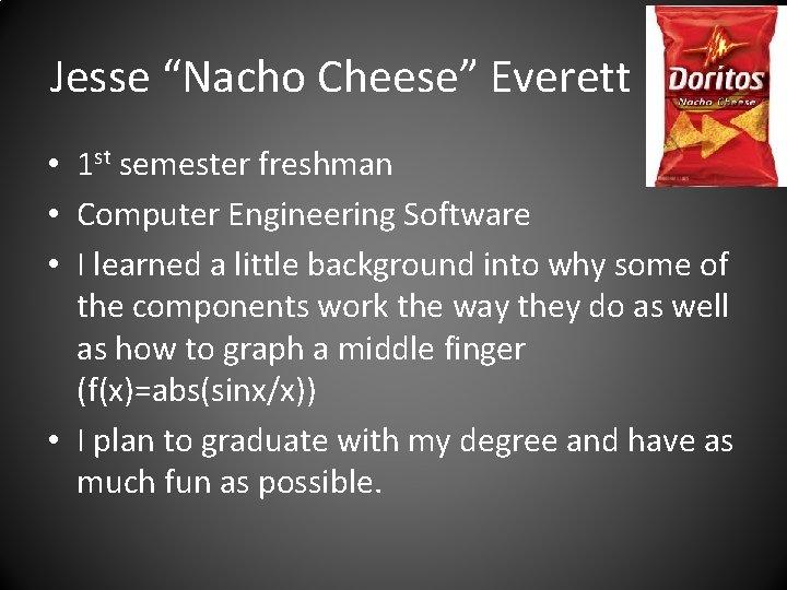 "Jesse ""Nacho Cheese"" Everett • 1 st semester freshman • Computer Engineering Software •"