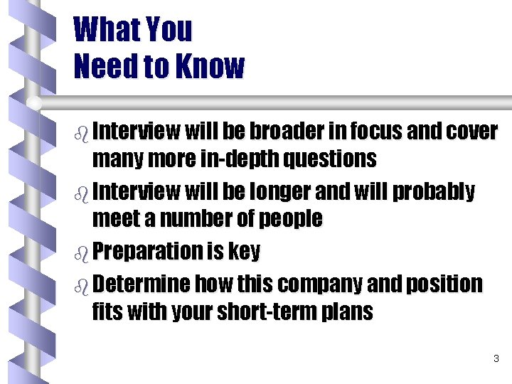 What You Need to Know b Interview will be broader in focus and cover
