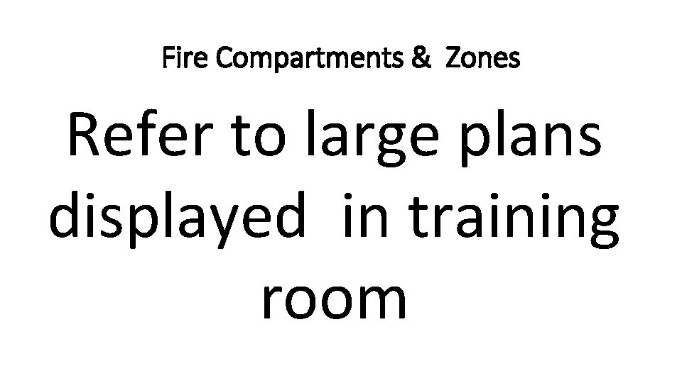 Fire Compartments & Zones Refer to large plans displayed in training room