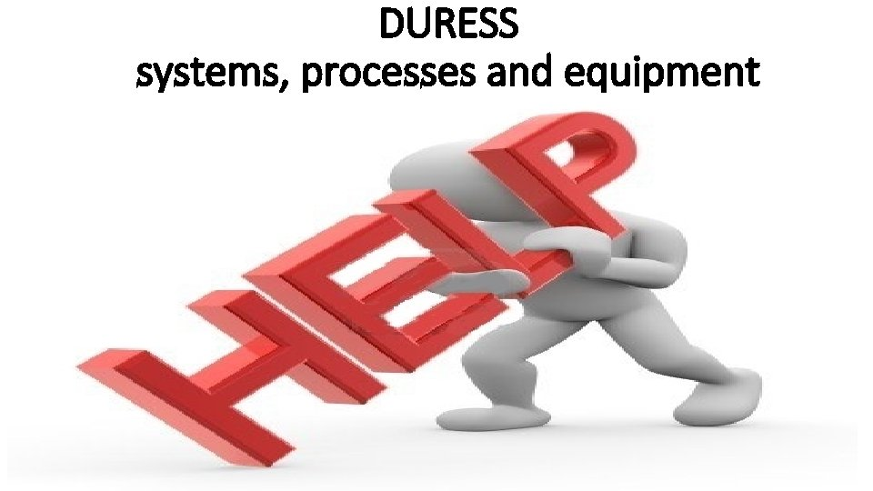 DURESS systems, processes and equipment