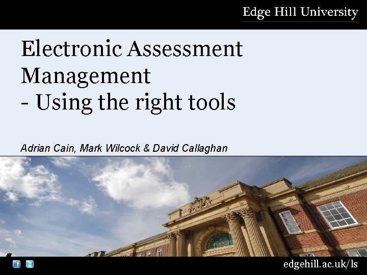Electronic Assessment Management - Using the right tools Adrian Cain, Mark Wilcock & David
