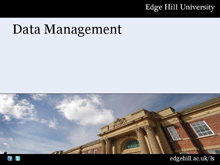 Data Management edgehill. ac. uk/ls