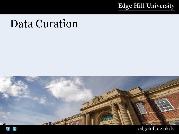 Data Curation edgehill. ac. uk/ls