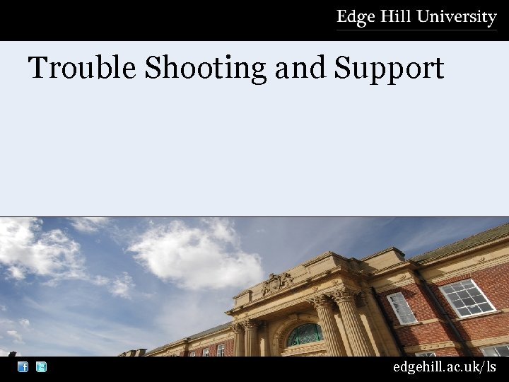 Trouble Shooting and Support edgehill. ac. uk/ls
