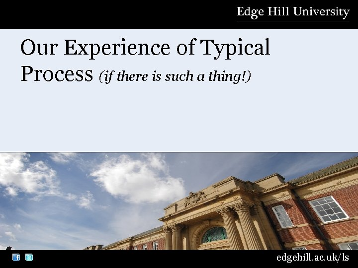 Our Experience of Typical Process (if there is such a thing!) edgehill. ac. uk/ls