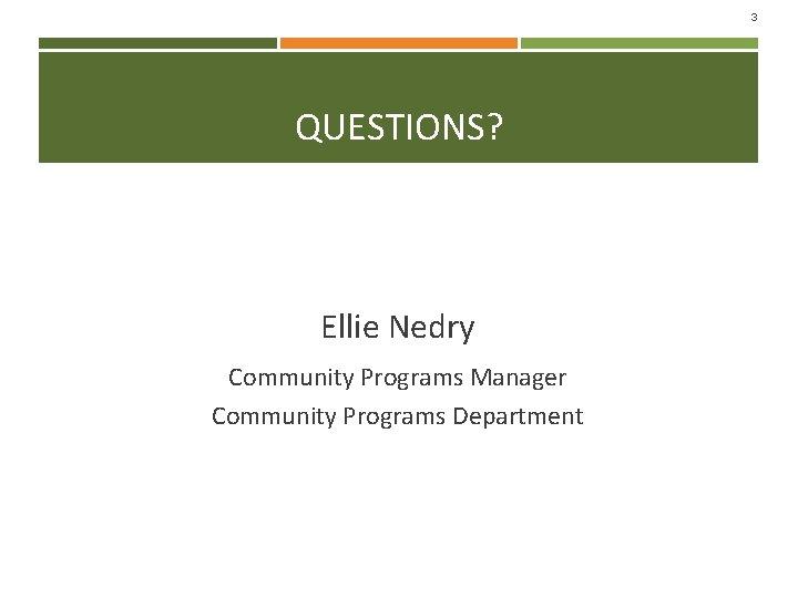 3 QUESTIONS? Ellie Nedry Community Programs Manager Community Programs Department